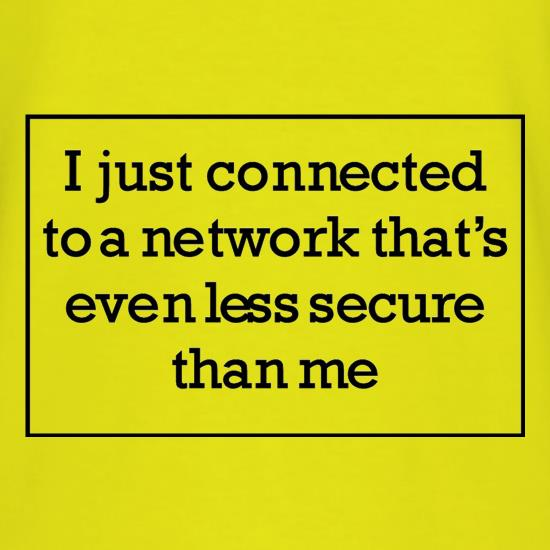 i just connected to a network thats even less secure than me t shirt
