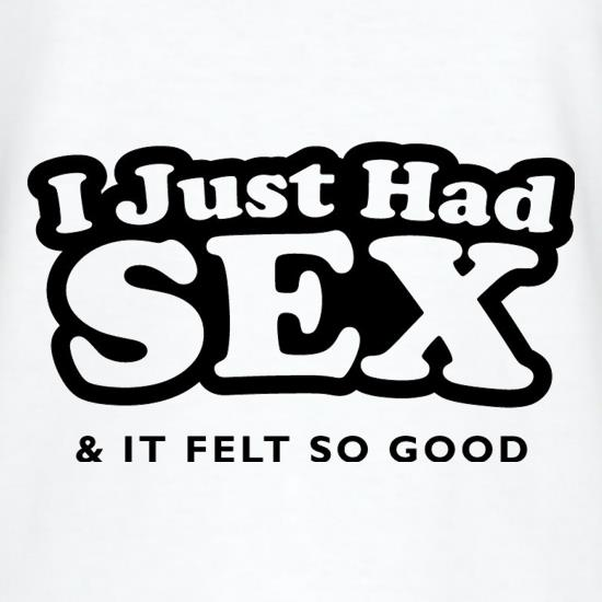 I Just Had Sex And It Felt So Good t shirt