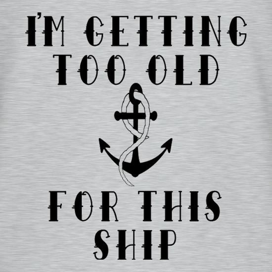 I'm Getting Too Old For This Ship t shirt
