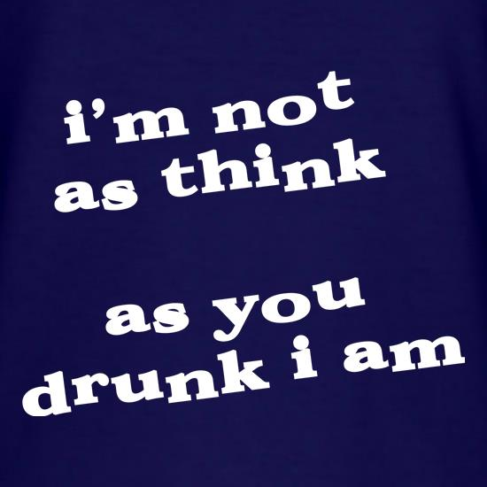 I'm not as think as you drunk I am t shirt
