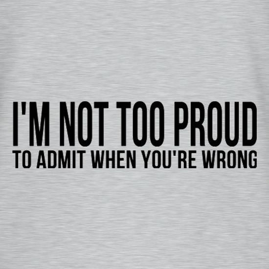 I'm Not Too Proud To Admit When You're Wrong t shirt