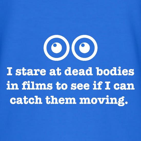 I Stare At Dead Bodies In Films To See If I Can Catch Them Moving t shirt