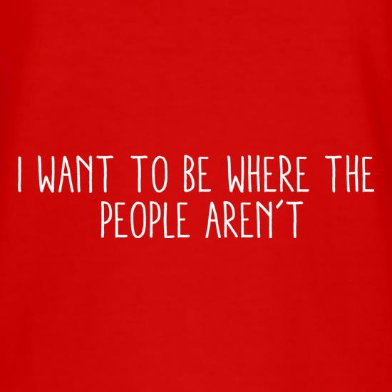 I Want To Be Where The People Aren't t shirt