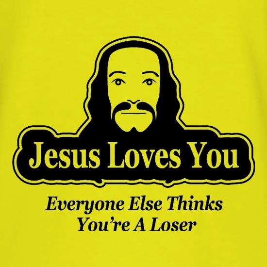Jesus Loves You But Everyone Else Thinks You're A Loser t shirt