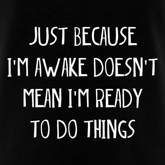 Just Because I'm Awake t shirt