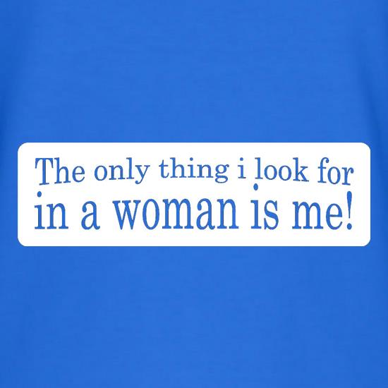 The Only Thing I Look For In A Woman Is Me! t shirt