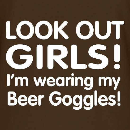 Look Out girls! I'm Wearing Beer Goggles t shirt