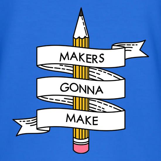 Makers Gonna Make t shirt