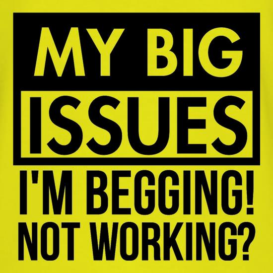 My big issues, I'm Begging! Not Working? t shirt