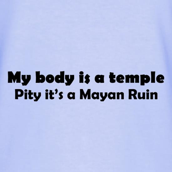 My Body is a temple Pity it's a Mayan Ruin t shirt