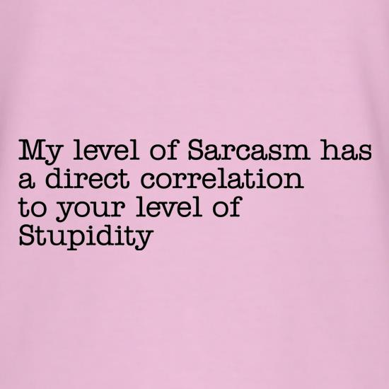 my level of sarcasm has a direct correlation to your level of stupidity t shirt
