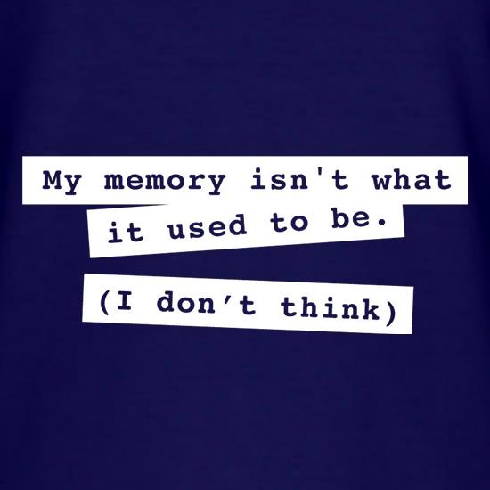 My Memory Isn't What It Used To Be (I Don't Think) t shirt