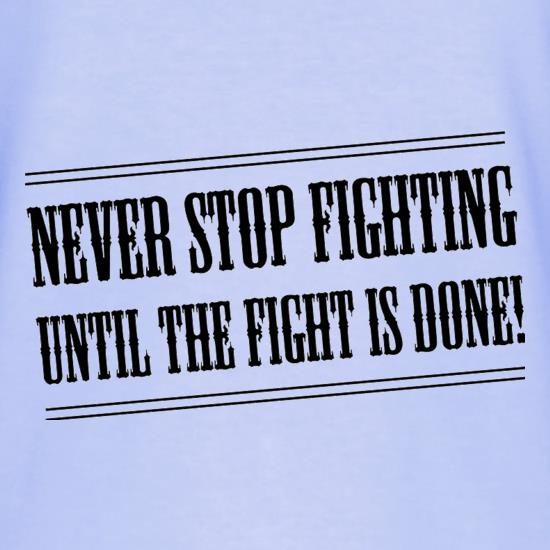Never Stop Fighting Until The Fight Is Done! t shirt