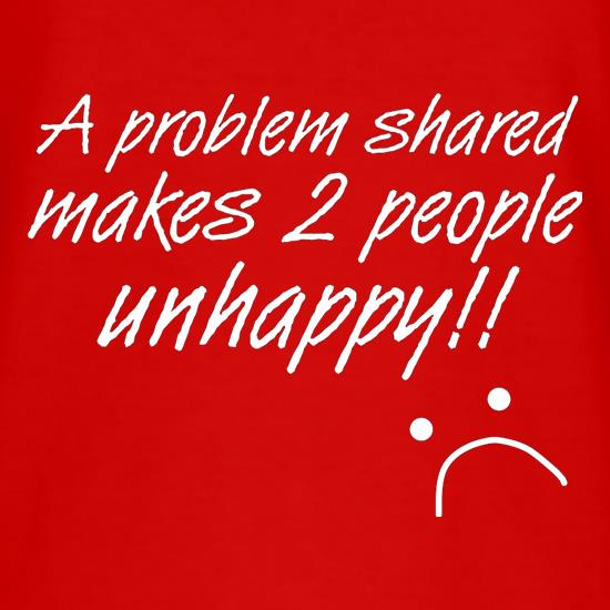 A Problem Shared Makes Two People Unhappy! t shirt