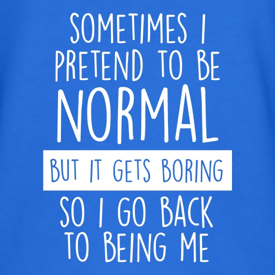 Sometimes I Pretend To Be Normal t shirt