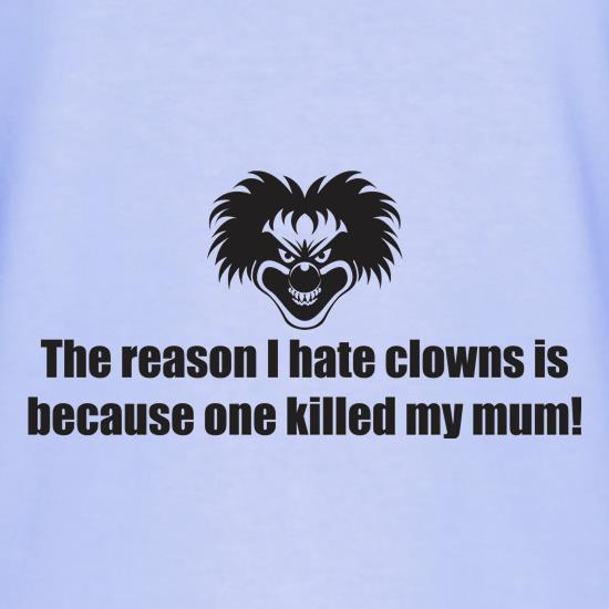 The Reason I Hate Clowns Is Because One Killed My Mum t shirt