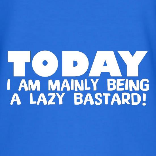 Today I Am Mainly Being A Lazy Bastard t shirt