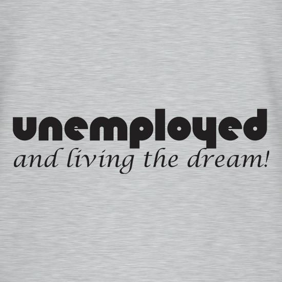 Unemployed And Living The Dream t shirt