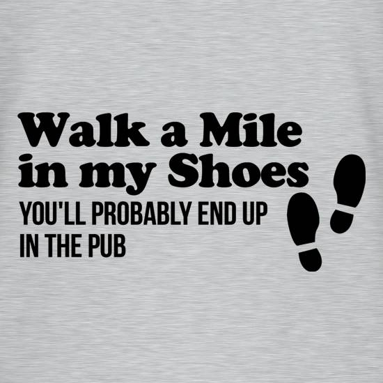 walk a mile in my shoes, you'll probably end up in the pub t shirt