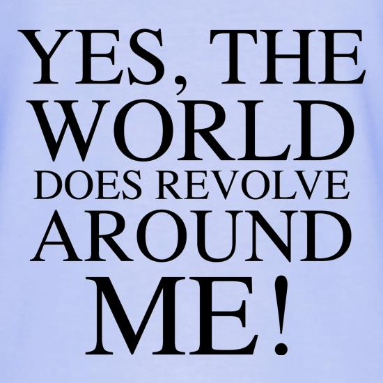 Yes, the world does revolve around me t shirt