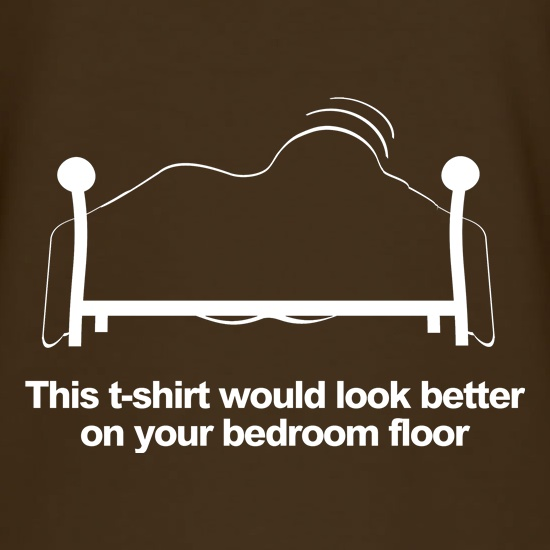 This t-shirt would look better on your bedroom floor t shirt
