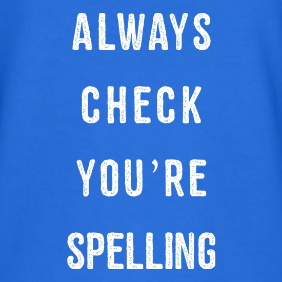 Always Check You're Spelling t shirt