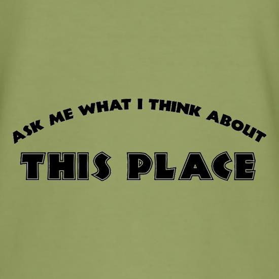 Ask Me What I Think About This Place t shirt