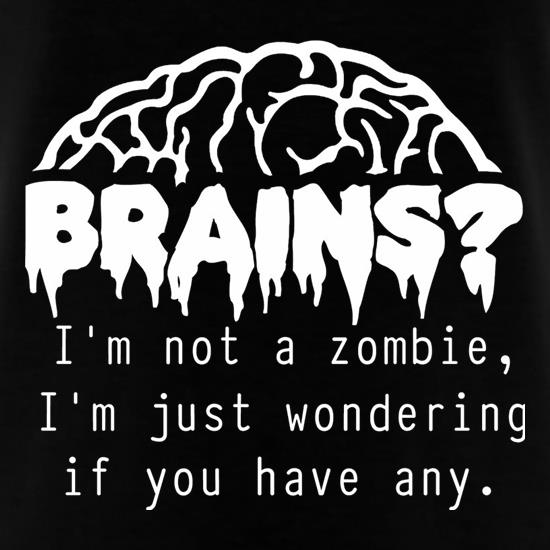Brains? I'm not a zombie, I'm just wondering if you have any t shirt