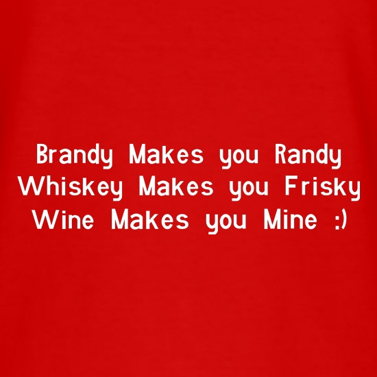 Brandy Makes You Randy, Whiskey Makes You Frisky Wine Makes You Mine t shirt