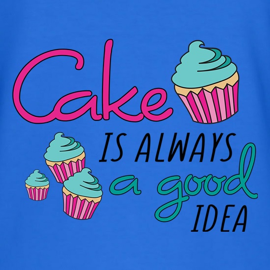 Cake Is Always A Good Idea t shirt