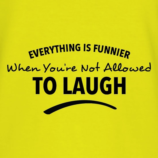Everything Is Funnier When You're Not Allowed To Laugh t shirt