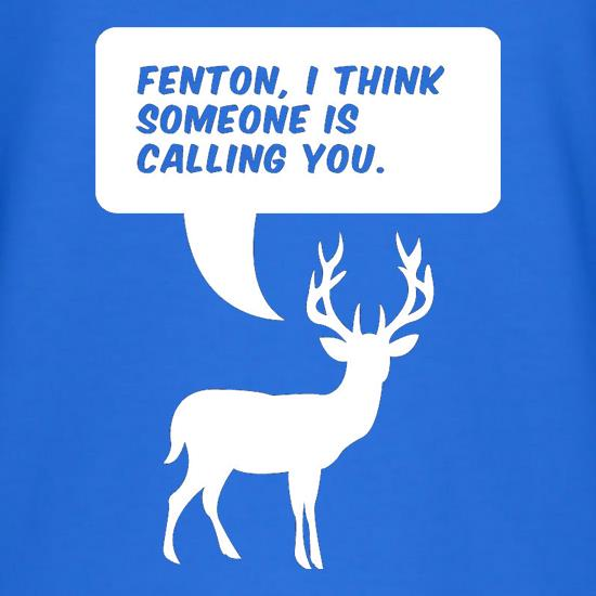 Fenton, I Think Someone Is Calling You t shirt
