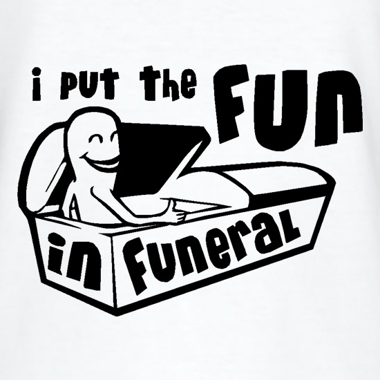 I Put The Fun In Funeral t shirt
