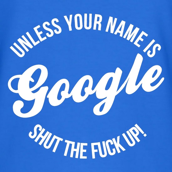 Unless your name is google, shut the F**K up! t shirt