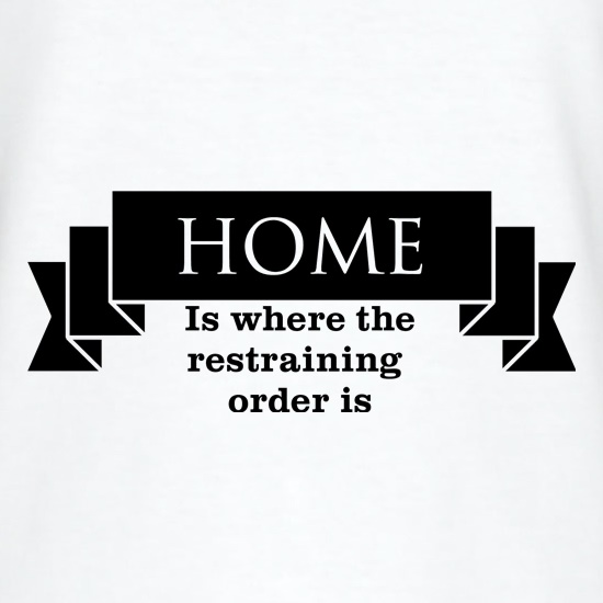 Home is where the restraining order is t shirt