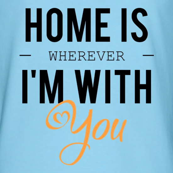 Home Is Wherever I'm With You t shirt