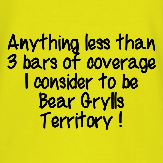 Anything less than 3 bars of coverage  I consider to be Bear Grylls Territory t shirt