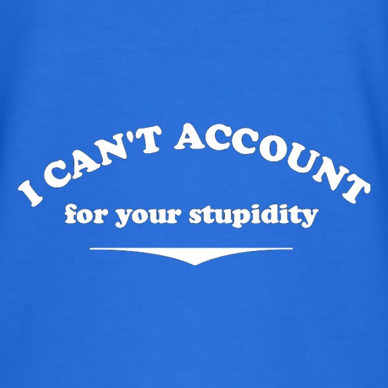 I Can't Account For Your Stupidity t shirt
