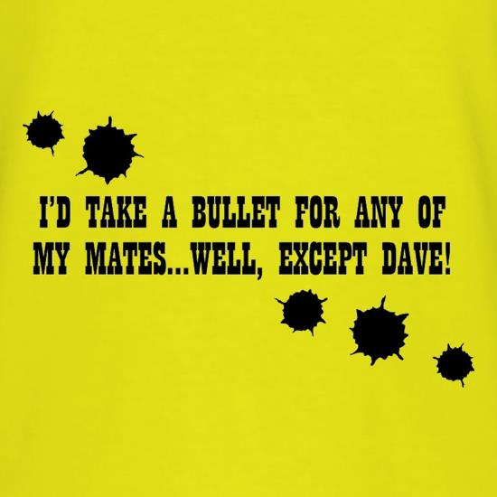 I'd Take A Bullet For Any Of My Mates...Well, Except Dave! t shirt
