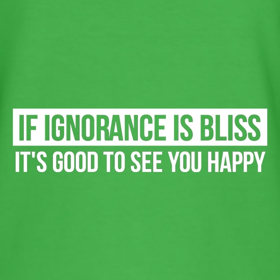 If Ignorance is Bliss, It's good to see you Happy t shirt