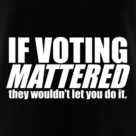 If Voting Mattered.... t shirt