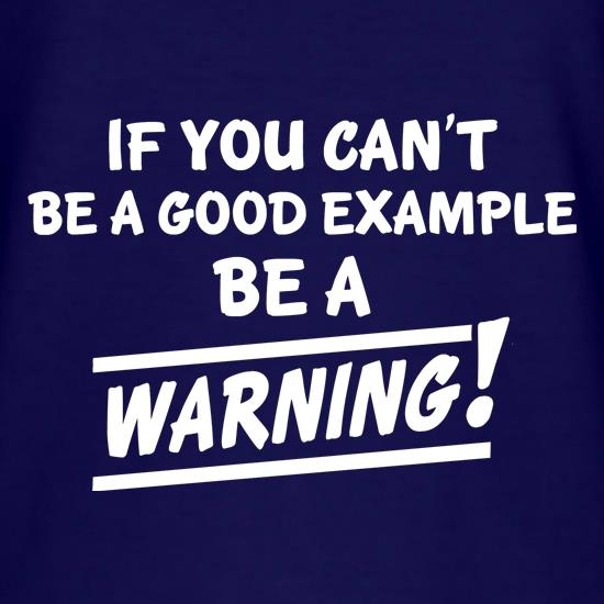 If You Can't Be A Good Example Be A Warning! t shirt