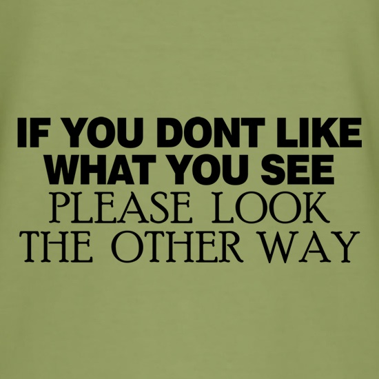 If you don't like what you see look the other way t shirt