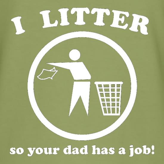 I Litter So Your Dad Has A Job! t shirt
