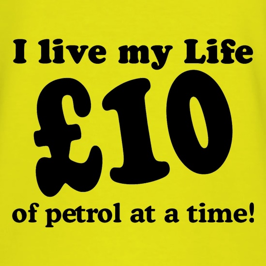 I live my life ten pound of petrol at a time t shirt