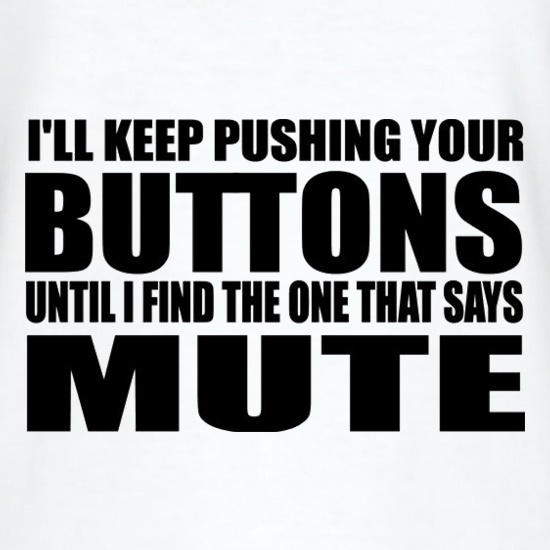 I'll Keep Pushing Your Buttons Until I Find The One That Says Mute t shirt