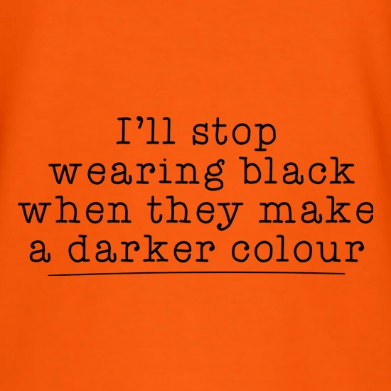 I'll Stop Wearing Black When They Make A Darker Colour t shirt