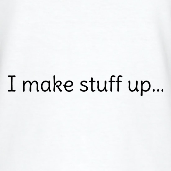 I Make Stuff Up... t shirt