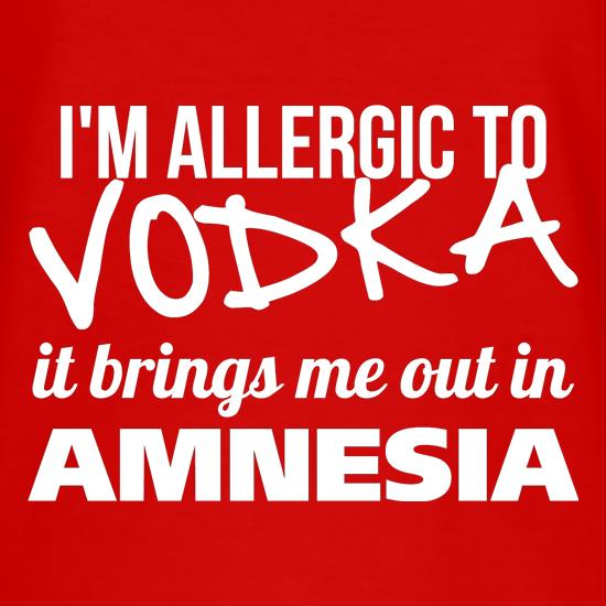 I'm Allergic to Vodka, it brings me out in Amnesia t shirt