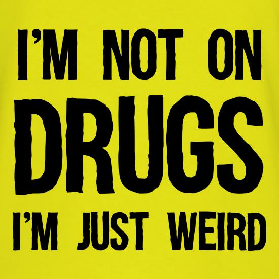 I'm Not On Drugs, I'm Just Weird t shirt